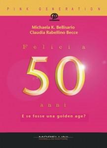 Michaela K. Bellisario e Claudia Rabellino Becce - Felici a 50 anni. E se fosse una golden age?